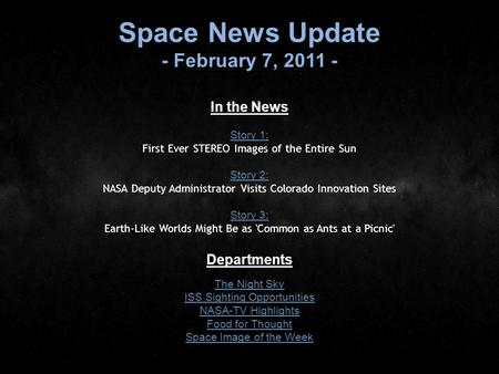 Space News Update - February 7, 2011 - In the News Story 1: Story 1: First Ever STEREO Images of the Entire Sun Story 2: Story 2: NASA Deputy Administrator.