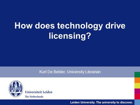 Leiden University. The university to discover. How does technology drive licensing? Kurt De Belder, University Librarian.