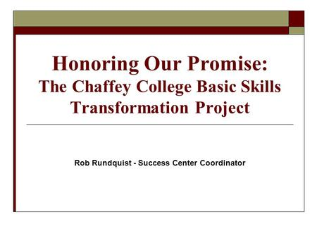 Honoring Our Promise: The Chaffey College Basic Skills Transformation Project Rob Rundquist - Success Center Coordinator.