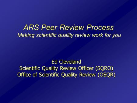 ARS Peer Review Process Making scientific quality review work for you Ed Cleveland Scientific Quality Review Officer (SQRO) Office of Scientific Quality.