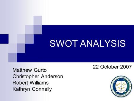 SWOT ANALYSIS Matthew Gurto Christopher Anderson Robert Williams Kathryn Connelly 22 October 2007.