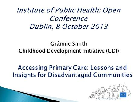 Gráinne Smith Childhood Development Initiative (CDI) Accessing Primary Care: Lessons and Insights for Disadvantaged Communities.