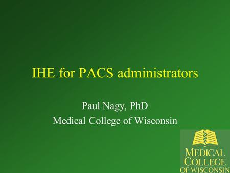 IHE for PACS administrators Paul Nagy, PhD Medical College of Wisconsin.