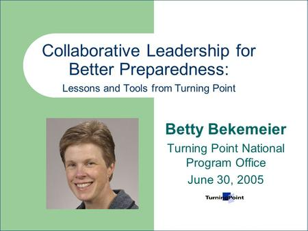Collaborative Leadership for Better Preparedness: Lessons and Tools from Turning Point Betty Bekemeier Turning Point National Program Office June 30, 2005.