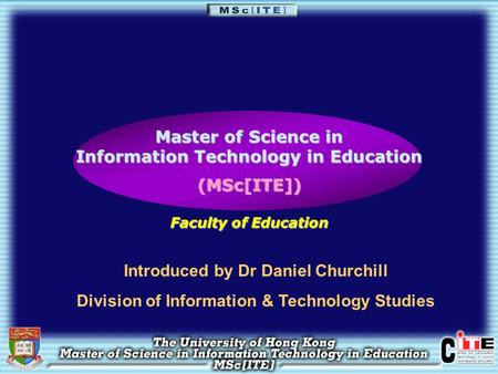 Master of Science in Information Technology in Education (MSc[ITE]) Faculty of Education Introduced by Dr Daniel Churchill Division of Information & Technology.