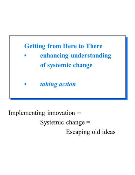 Getting from Here to There enhancing understanding of systemic change taking action Implementing innovation = Systemic change = Escaping old ideas.