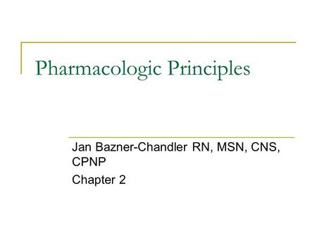Pharmacologic Principles Jan Bazner-Chandler RN, MSN, CNS, CPNP Chapter 2.