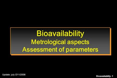 Bioavailability- 1 Bioavailability Metrological aspects Assessment of parameters Update: july /211/2006.
