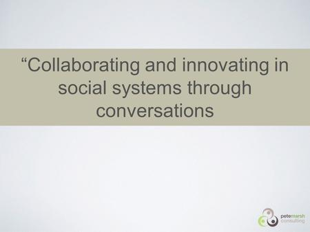 """Collaborating and innovating in social systems through conversations."