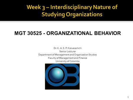 MGT 30525 - ORGANIZATIONAL BEHAVIOR Dr. K. A. S. P. Kaluarachchi Senior Lecturer Department of Management and Organization Studies Faculty of Management.