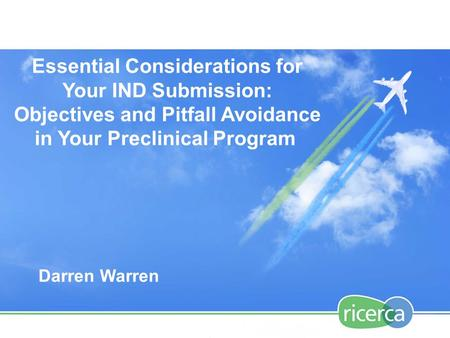 Essential Considerations for Your IND Submission: Objectives and Pitfall Avoidance in Your Preclinical Program Darren Warren.