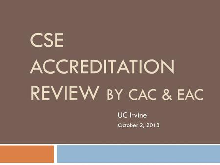 CSE ACCREDITATION REVIEW BY CAC & EAC UC Irvine October 2, 2013.