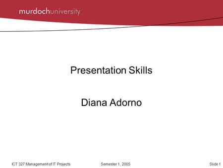 Slide 1ICT 327 Management of IT ProjectsSemester 1, 2005 Presentation Skills Diana Adorno.