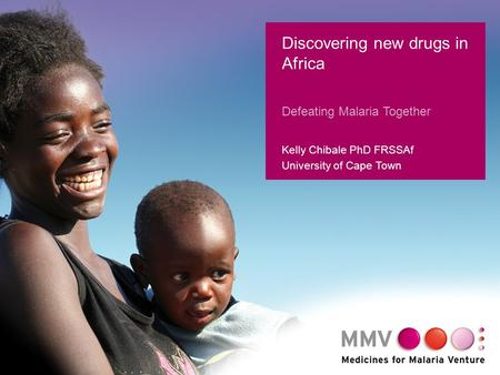1 Discovering new drugs in Africa Defeating Malaria Together Kelly Chibale PhD FRSSAf University of Cape Town.