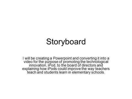 Storyboard I will be creating a Powerpoint and converting it into a video for the purpose of promoting the technological innovation, iPod, to the board.