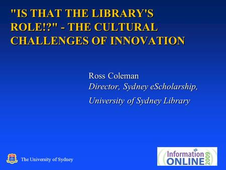 1 The University of Sydney IS THAT THE LIBRARY'S ROLE!? - THE CULTURAL CHALLENGES OF INNOVATION Ross Coleman Director, Sydney eScholarship, University.