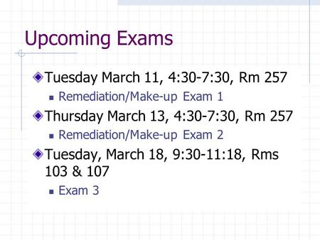 Upcoming Exams Tuesday March 11, 4:30-7:30, Rm 257 Remediation/Make-up Exam 1 Thursday March 13, 4:30-7:30, Rm 257 Remediation/Make-up Exam 2 Tuesday,