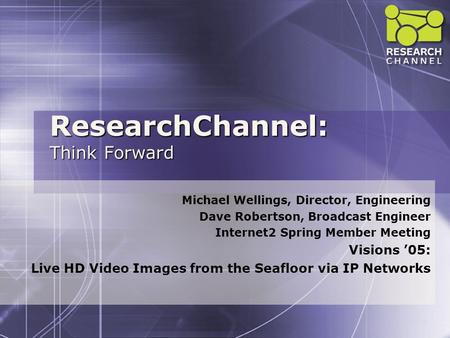 ResearchChannel: Think Forward Michael Wellings, Director, Engineering Dave Robertson, Broadcast Engineer Internet2 Spring Member Meeting Visions '05: