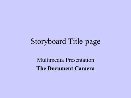 Storyboard Title page Multimedia Presentation The Document Camera.