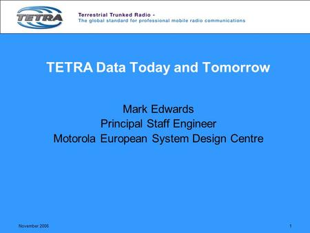 November 20061 TETRA Data Today and Tomorrow Mark Edwards Principal Staff Engineer Motorola European System Design Centre.