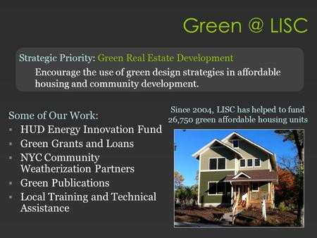 LISC Strategic Priority: Green Real Estate Development Encourage the use of green design strategies in affordable housing and community development.