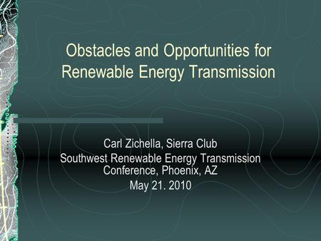 Obstacles and Opportunities for Renewable Energy Transmission Carl Zichella, Sierra Club Southwest Renewable Energy Transmission Conference, Phoenix, AZ.