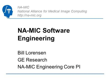 NA-MIC National Alliance for Medical Image Computing  NA-MIC Software Engineering Bill Lorensen GE Research NA-MIC Engineering Core PI.