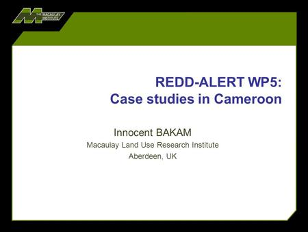 REDD-ALERT WP5: Case studies in Cameroon Innocent BAKAM Macaulay Land Use Research Institute Aberdeen, UK.