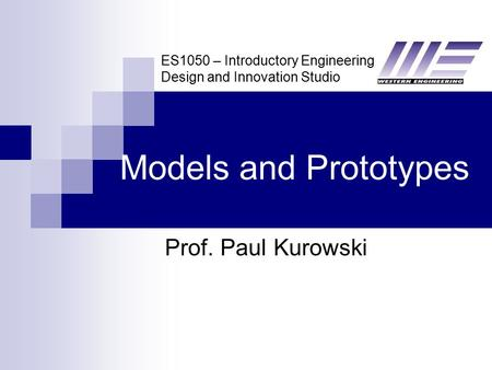 ES1050 – Introductory Engineering Design and Innovation Studio Models and Prototypes Prof. Paul Kurowski.