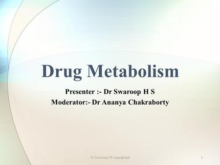 1 Presenter :- Dr Swaroop H S Moderator:- Dr Ananya Chakraborty Drug Metabolism Dr Swaroop HS copyighted.