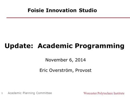Worcester Polytechnic Institute 1 Academic Planning Committee Foisie Innovation Studio Update: Academic Programming November 6, 2014 Eric Overström, Provost.
