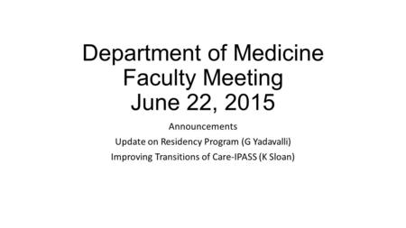 Department of Medicine Faculty Meeting June 22, 2015 Announcements Update on Residency Program (G Yadavalli) Improving Transitions of Care-IPASS (K Sloan)