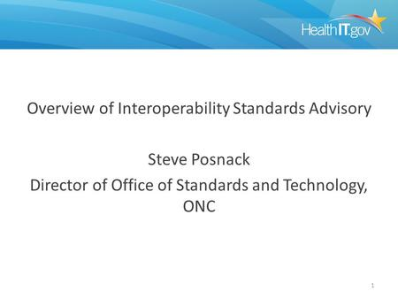 Overview of Interoperability Standards Advisory Steve Posnack Director of Office of Standards and Technology, ONC 1.