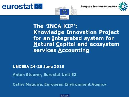 Eurostat The 'INCA KIP': Knowledge Innovation Project for an Integrated system for Natural Capital and ecosystem services Accounting UNCEEA 24-26 June.