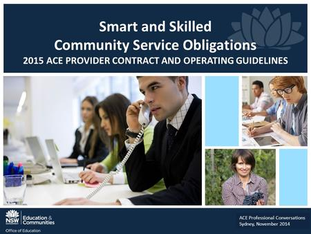 Smart and Skilled Community Service Obligations 2015 ACE PROVIDER CONTRACT AND OPERATING GUIDELINES ACE Professional Conversations Sydney, November 2014.