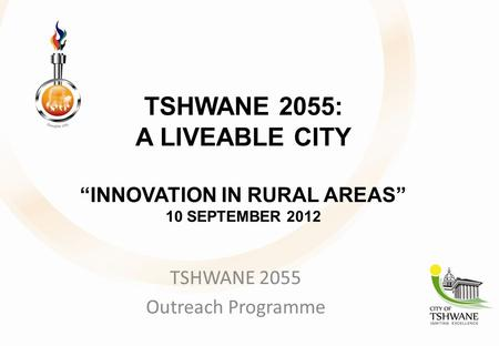 "TSHWANE 2055: A LIVEABLE CITY ""INNOVATION IN RURAL AREAS"" 10 SEPTEMBER 2012 TSHWANE 2055 Outreach Programme."