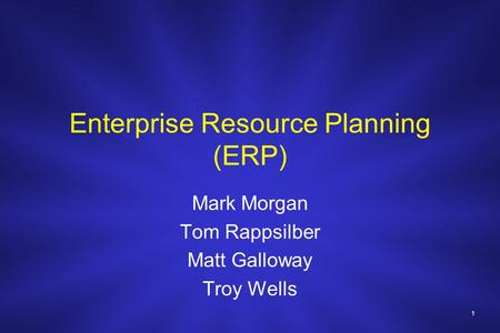 1 Enterprise Resource Planning (ERP) Mark Morgan Tom Rappsilber Matt Galloway Troy Wells.