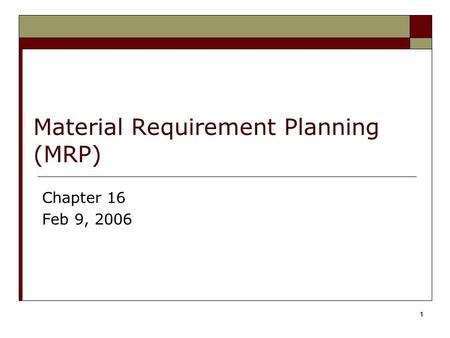 1 Material Requirement Planning (MRP) Chapter 16 Feb 9, 2006.