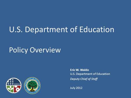 Eric W. Waldo U.S. Department of Education Deputy Chief of Staff July 2012 U.S. Department of Education Policy Overview.