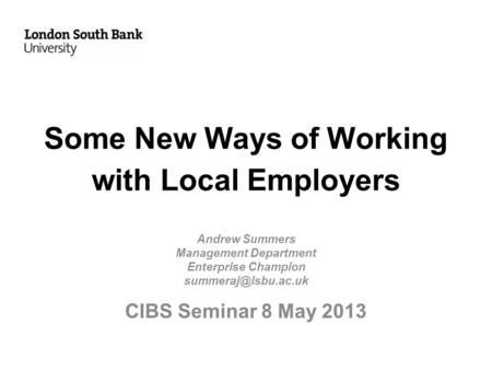 Some New Ways of Working with Local Employers Andrew Summers Management Department Enterprise Champion CIBS Seminar 8 May 2013.