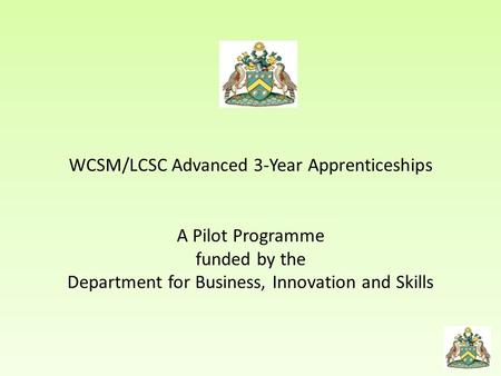 WCSM/LCSC Advanced 3-Year Apprenticeships A Pilot Programme funded by the Department for Business, Innovation and Skills.