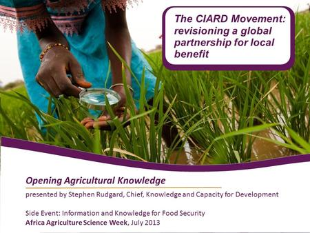 Presented by Stephen Rudgard, Chief, Knowledge and Capacity for Development Side Event: Information and Knowledge for Food Security Africa Agriculture.