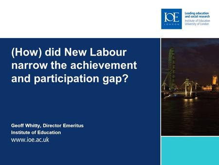 (How) did New Labour narrow the achievement and participation gap? Geoff Whitty, Director Emeritus Institute of Education.