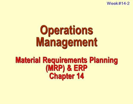 Operations Management Material Requirements Planning (MRP) & ERP Chapter 14 Week #14-2.