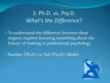 3. Ph.D. vs. Psy.D. What's the Difference? To understand the difference between these degrees requires knowing something about the history of training.