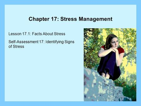 Chapter 17: Stress Management Lesson 17.1: Facts About Stress Self-Assessment 17: Identifying Signs of Stress.