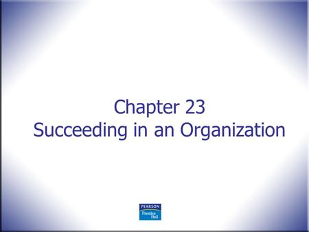 Chapter 23 Succeeding in an Organization. Human Behavior in Organizations, 2 nd Edition Rodney Vandeveer and Michael Menefee © 2010 Pearson Education,