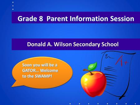 Grade 8 Parent Information Session Donald A. Wilson Secondary School Soon you will be a GATOR… Welcome to the SWAMP!