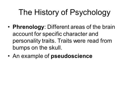 The History of Psychology Phrenology: Different areas of the brain account for specific character and personality traits. Traits were read from bumps on.