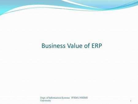 Business Value of ERP Dept. of Information Systems SVKM's NMIMS University1.